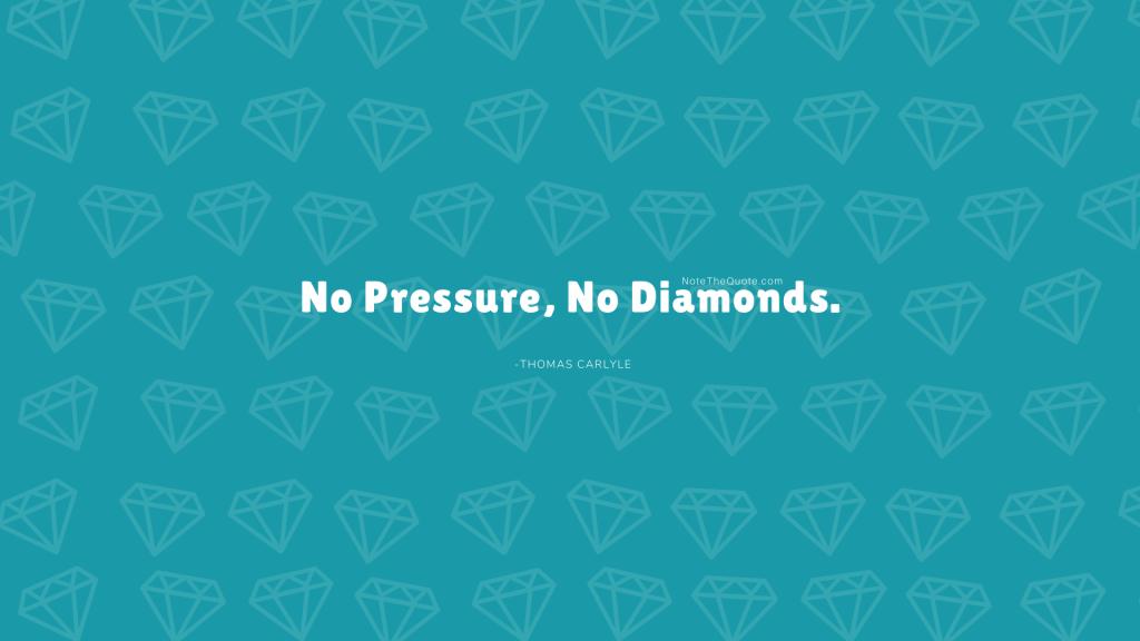 No pressure, no diamonds.