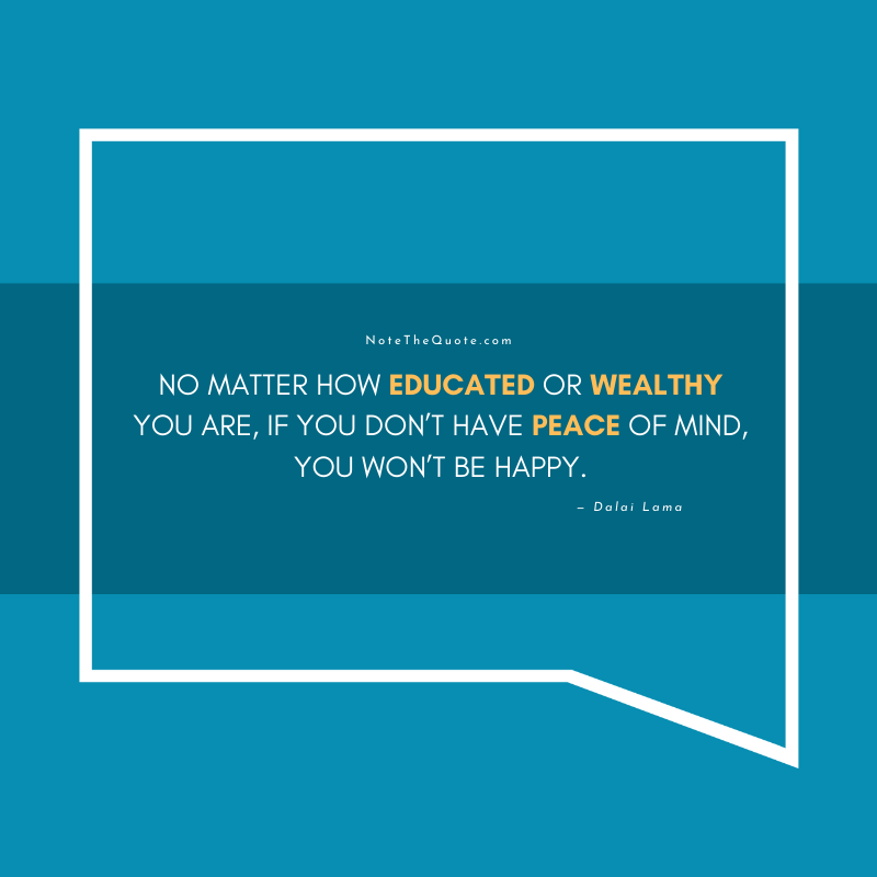 No matter how educated or wealthy you are, if you don't have peace of mind, you won't be happy.