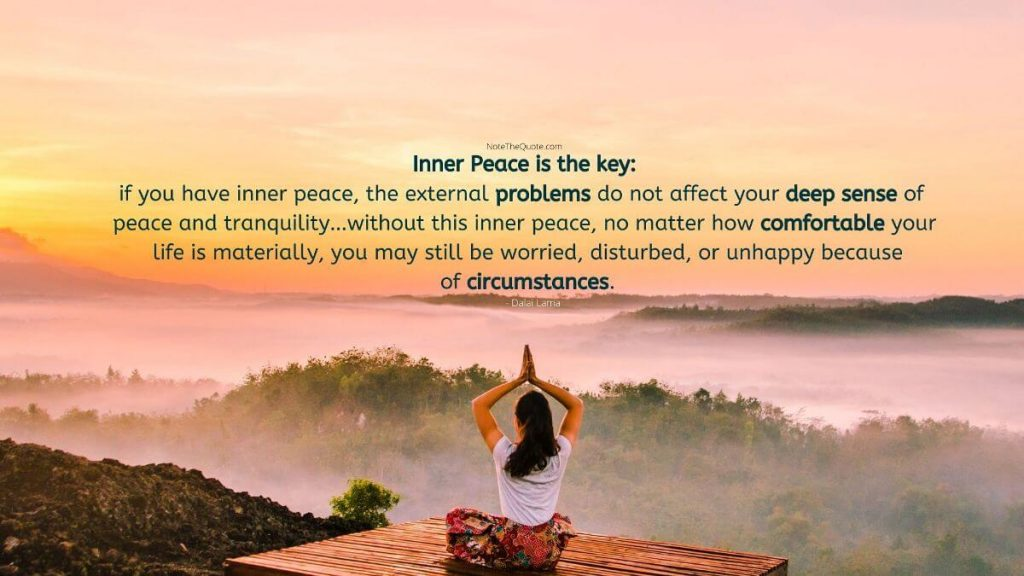 Inner peace is the key: if you have inner peace, the external problems do not affect your deep sense of peace and tranquility…without this inner peace, no matter how comfortable your life is materially, you may still be worried, disturbed, or unhappy because of circumstances.