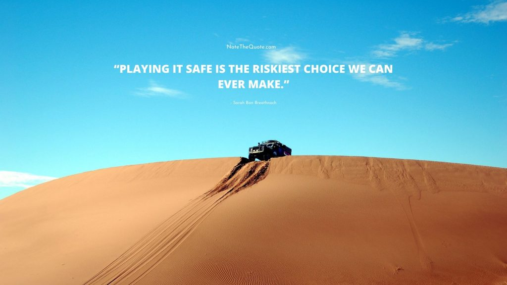 Playing it safe is the riskiest choice we can ever make.