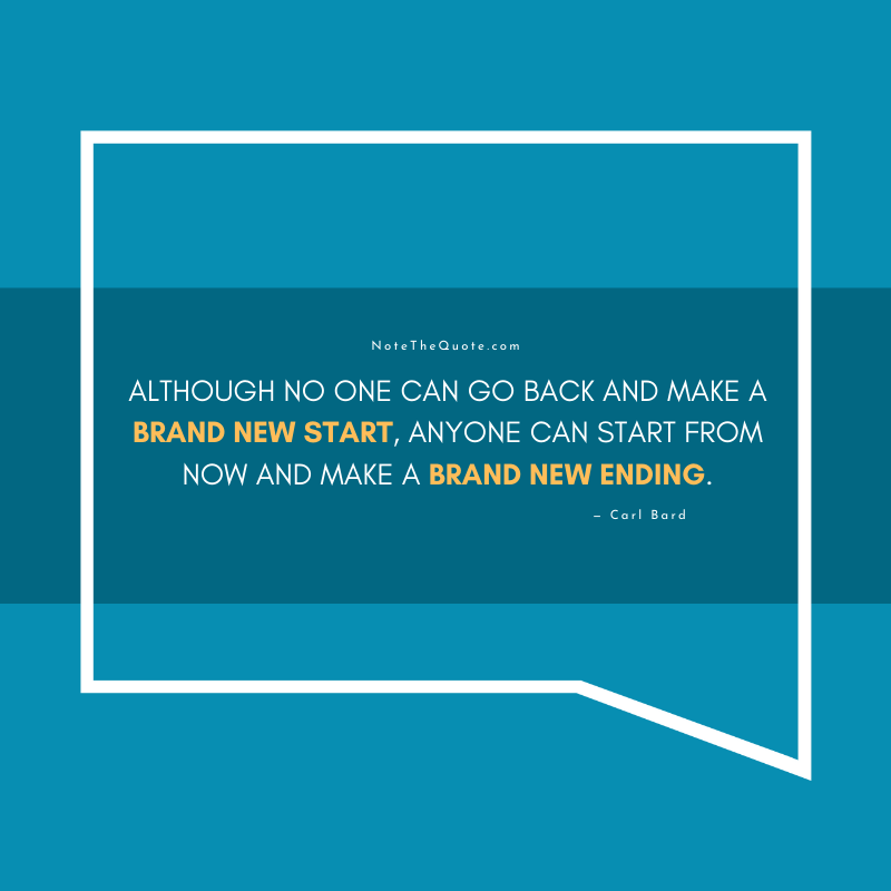 Although no one can go back and make a brand new start, anyone can start from now and make a brand new ending.- Carl Bard-NoteTheQuote.com-
