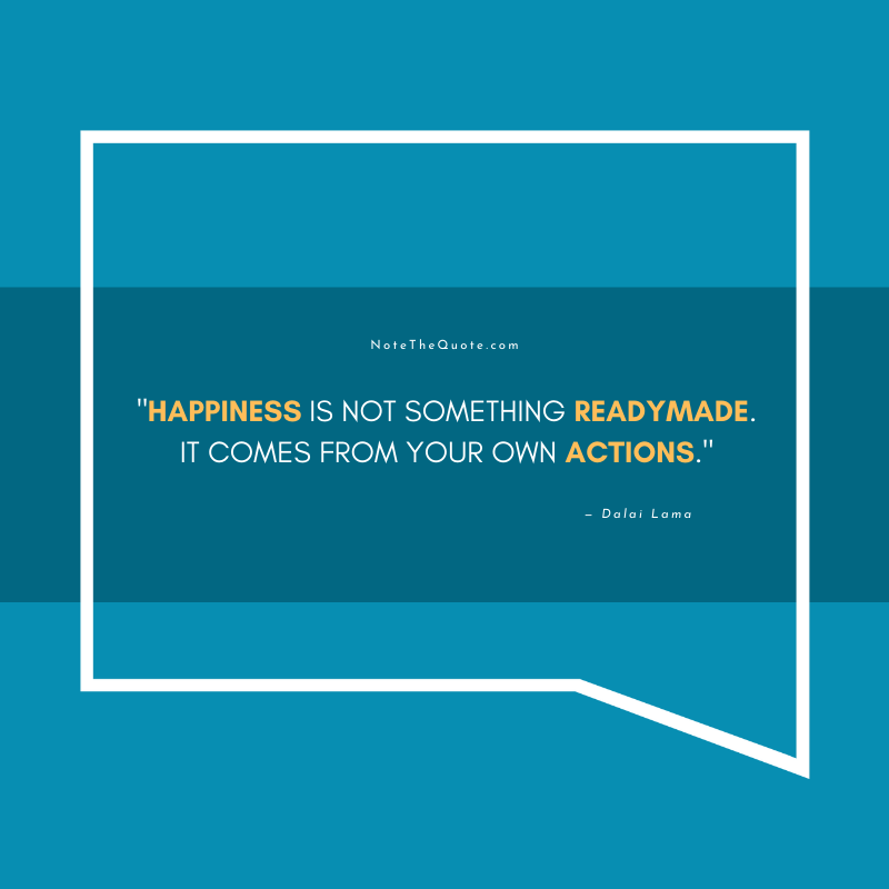 Happiness is not something readymade. It comes from your own actions.-by-Dalai Lama-NoteTheQuote.com-