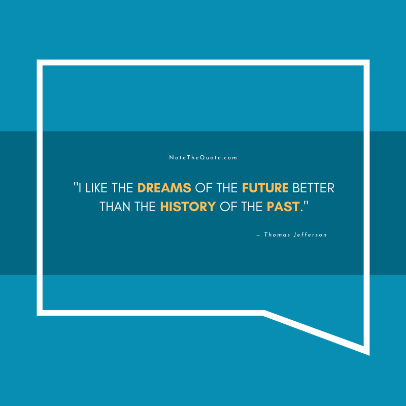 I like the dreams of the future better than the history of the past.-by- Thomas Jefferson-NoteTheQuote.com-