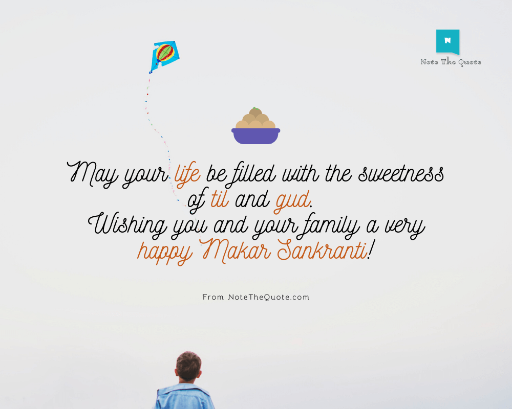May your life be filled with the sweetness of til and gud. Wishing you and your family a very happy Makar Sankranti!-NoteTheQuote.com-