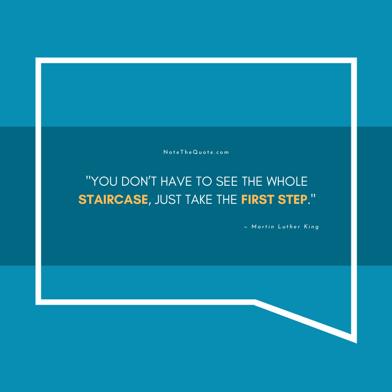 You don't have to see the whole staircase, just take the first step.-by-Martin Luther King-NoteTheQuote.com-