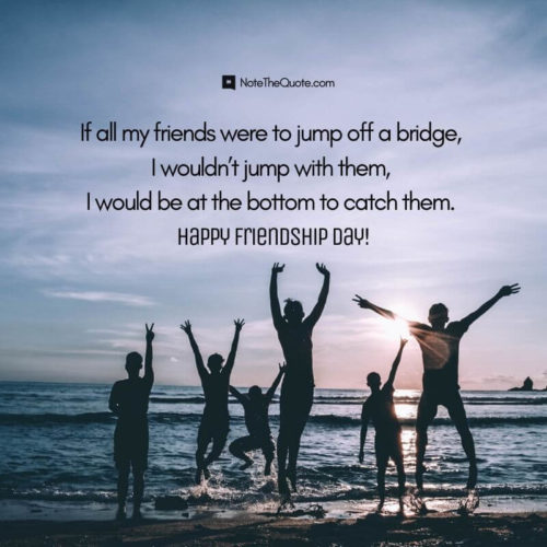 Happy Friendship Day-Quotes-If all my friends were to jump off a bridge, I wouldn't jump with them, I would be at the bottom to catch them.-NoteTheQuote