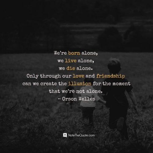 Happy Friendship Day-Quotes-We're born alone, we live alone, we die alone. Only through our love and friendship can we create the illusion for the moment-NoteTheQuote